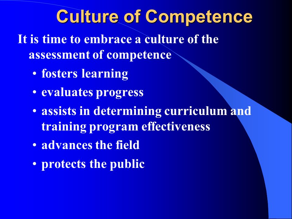 Culture of Competence It is time to embrace a culture of the assessment of competence. fosters learning.