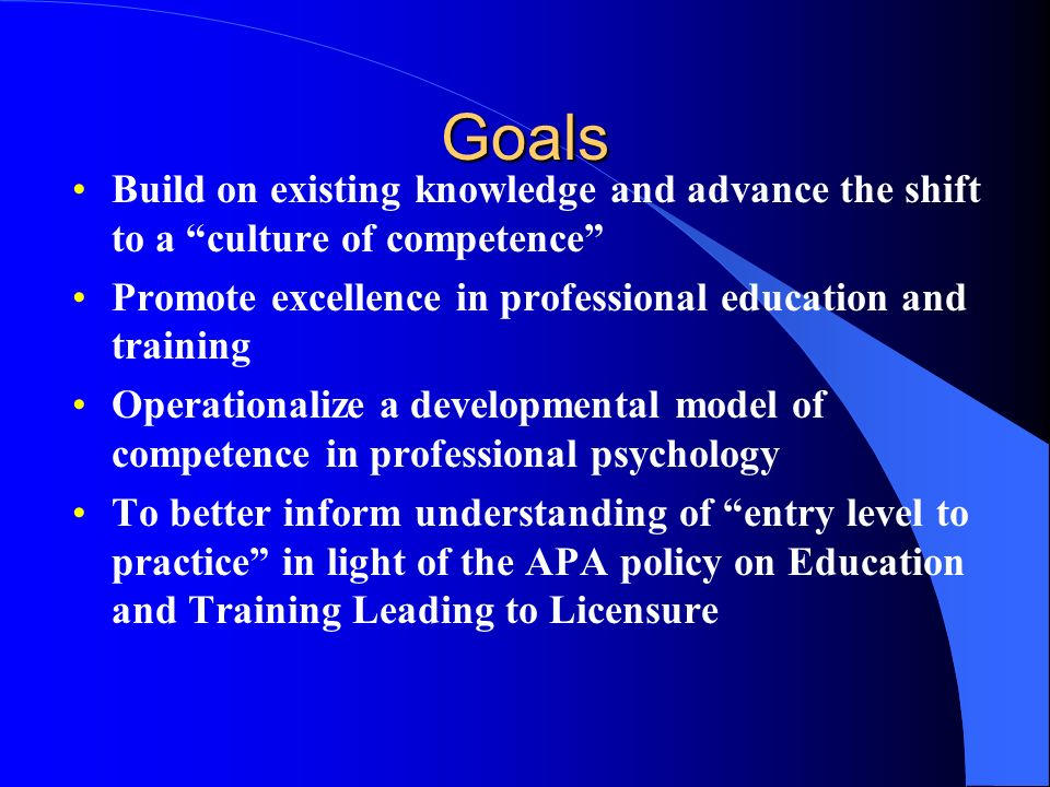 Goals Build on existing knowledge and advance the shift to a culture of competence Promote excellence in professional education and training.