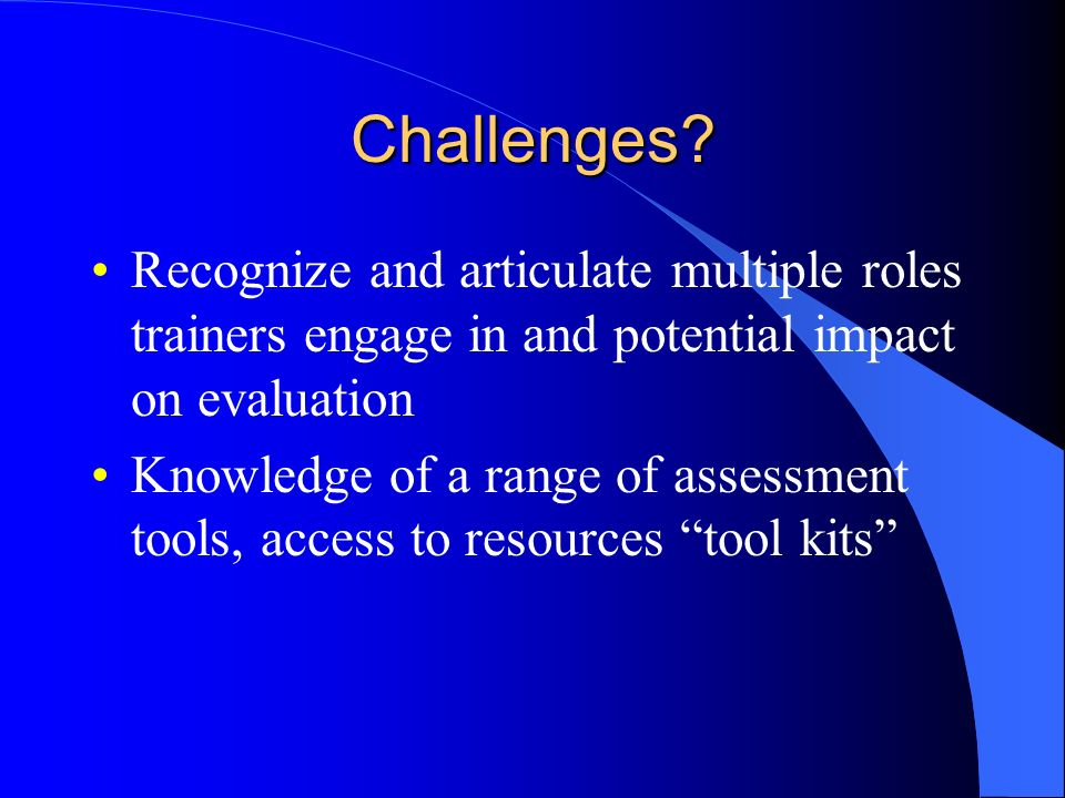 Challenges Recognize and articulate multiple roles trainers engage in and potential impact on evaluation.