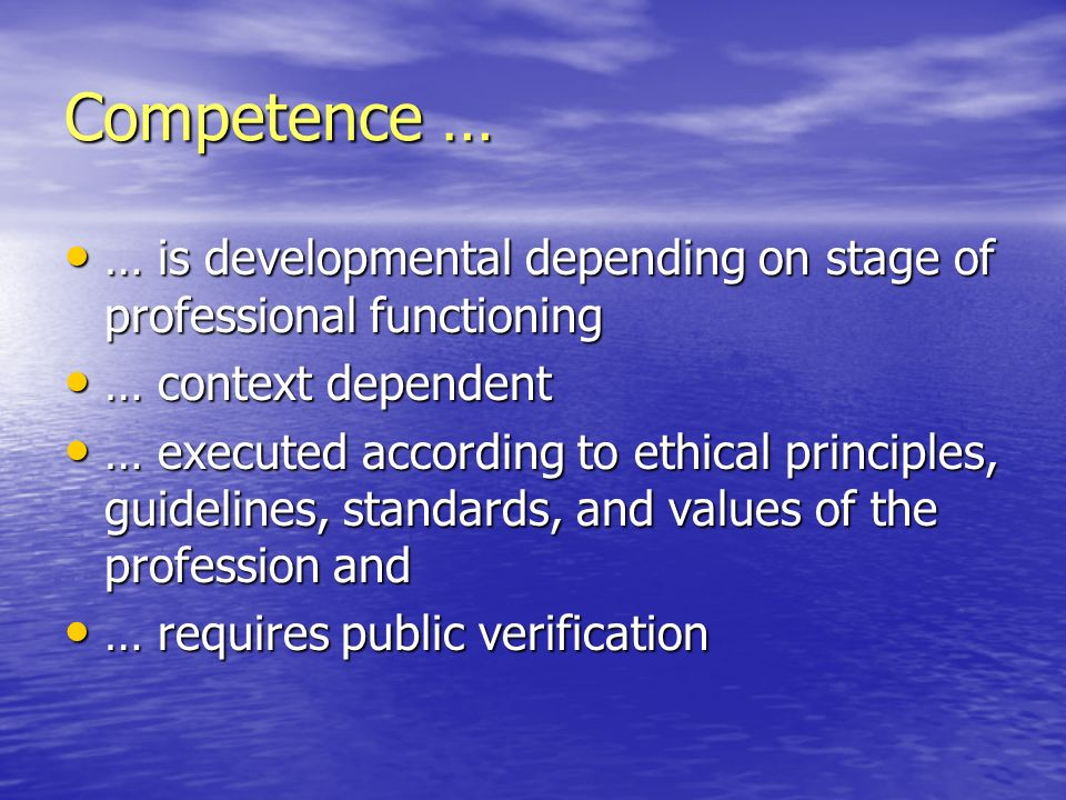 Competence … … is developmental depending on stage of professional functioning. … context dependent.