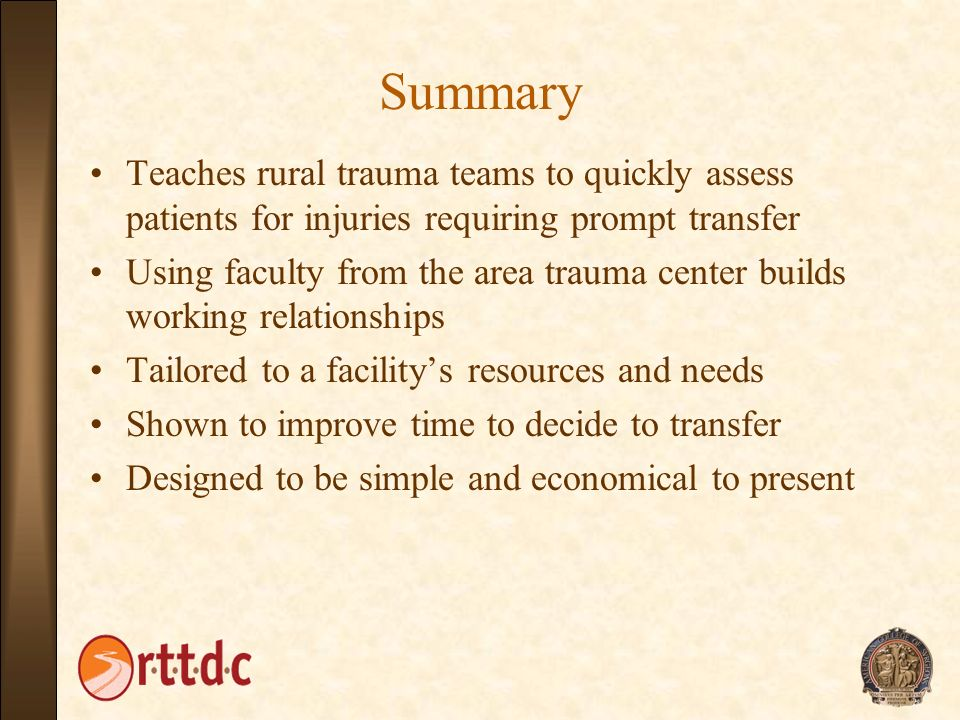 Summary Teaches rural trauma teams to quickly assess patients for injuries requiring prompt transfer.
