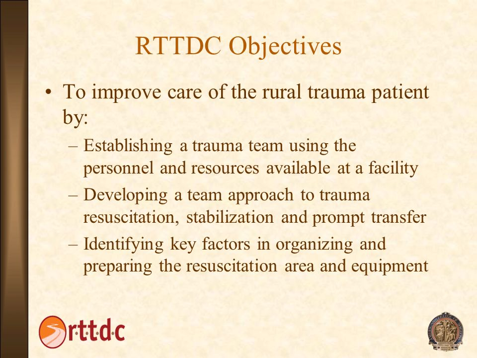 RTTDC Objectives To improve care of the rural trauma patient by: