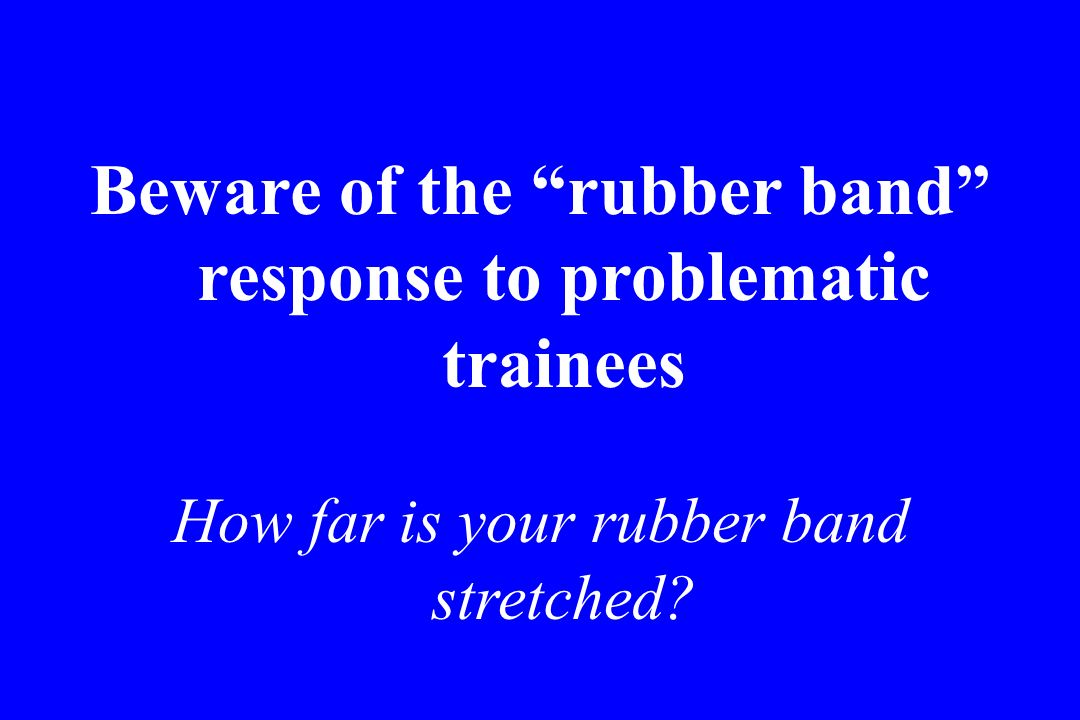 Beware of the rubber band response to problematic trainees