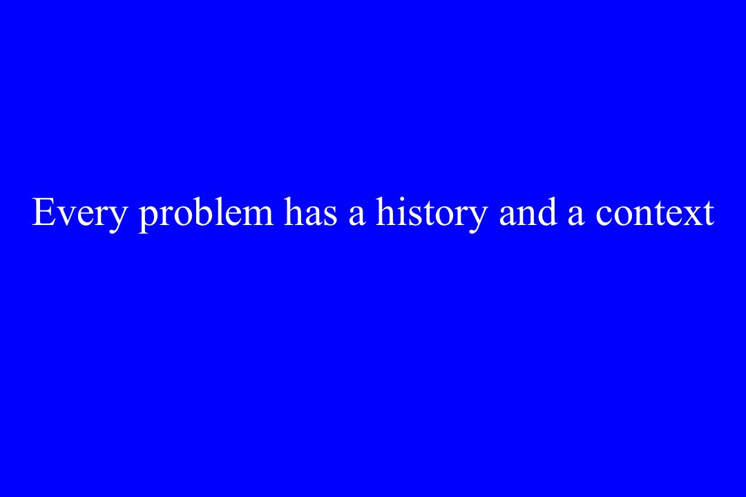 Every problem has a history and a context