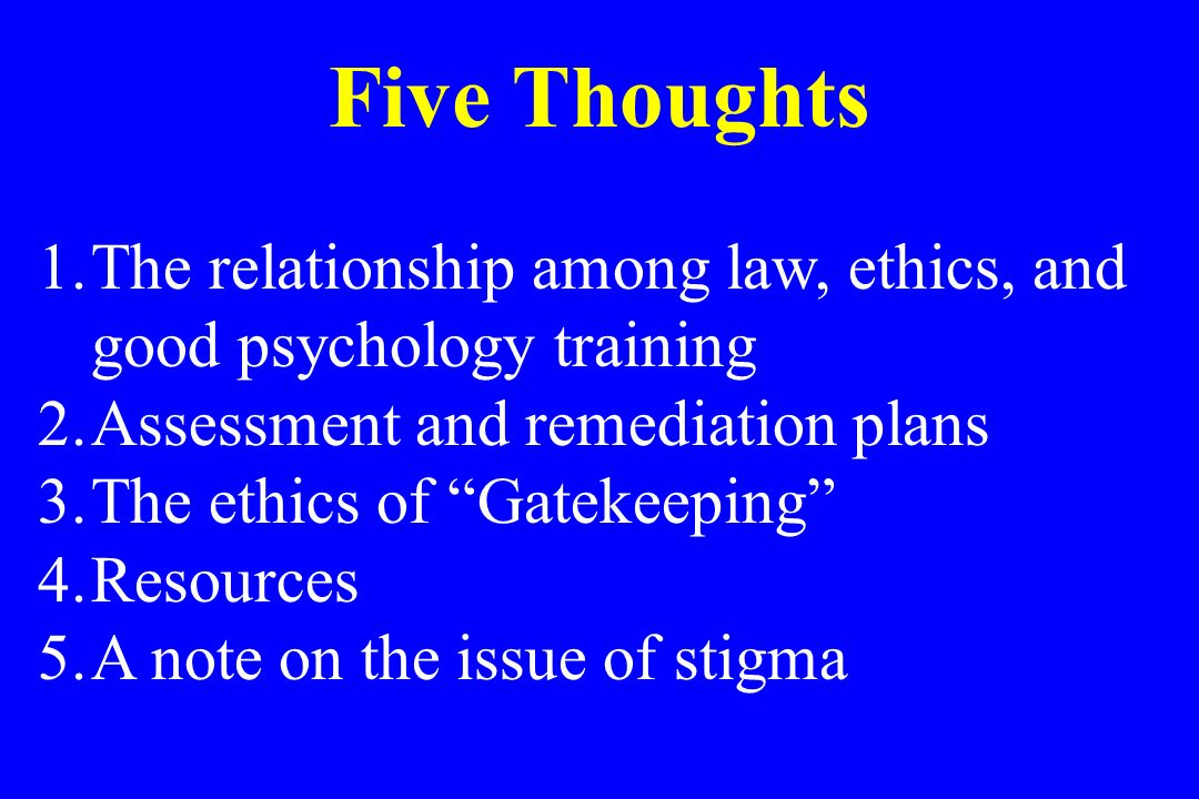 Five Thoughts The relationship among law, ethics, and good psychology training. Assessment and remediation plans.
