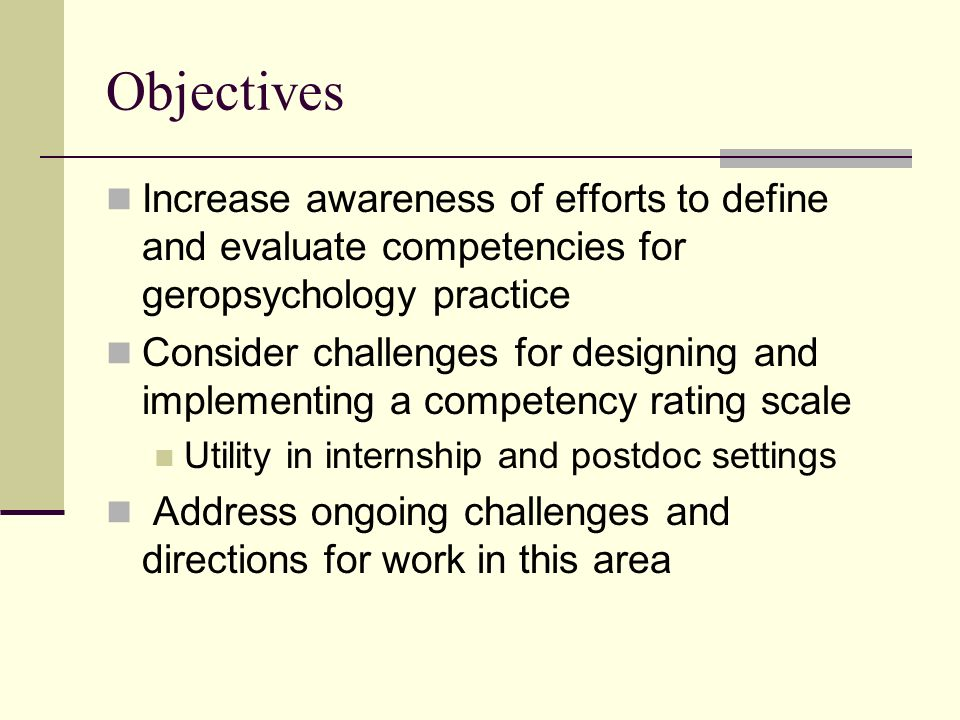 Objectives Increase awareness of efforts to define and evaluate competencies for geropsychology practice.