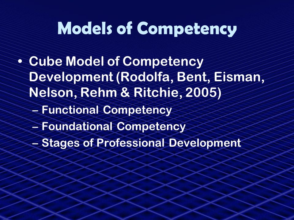 Models of Competency Cube Model of Competency Development (Rodolfa, Bent, Eisman, Nelson, Rehm & Ritchie, 2005)