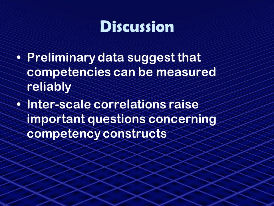 Discussion Preliminary data suggest that competencies can be measured reliably.