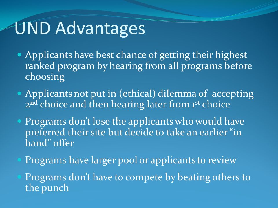 UND Advantages Applicants have best chance of getting their highest ranked program by hearing from all programs before choosing.