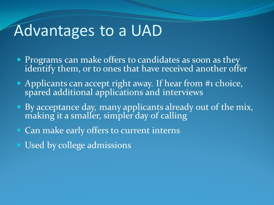 Advantages to a UAD Programs can make offers to candidates as soon as they identify them, or to ones that have received another offer.