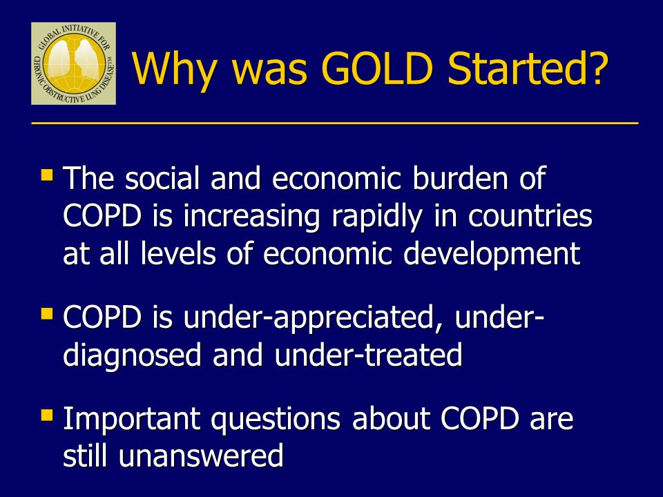 Why was GOLD Started The social and economic burden of COPD is increasing rapidly in countries at all levels of economic development.