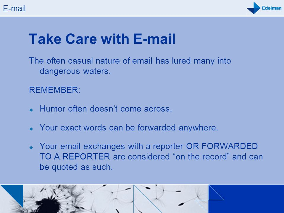 E-mail Take Care with E-mail. The often casual nature of email has lured many into dangerous waters.