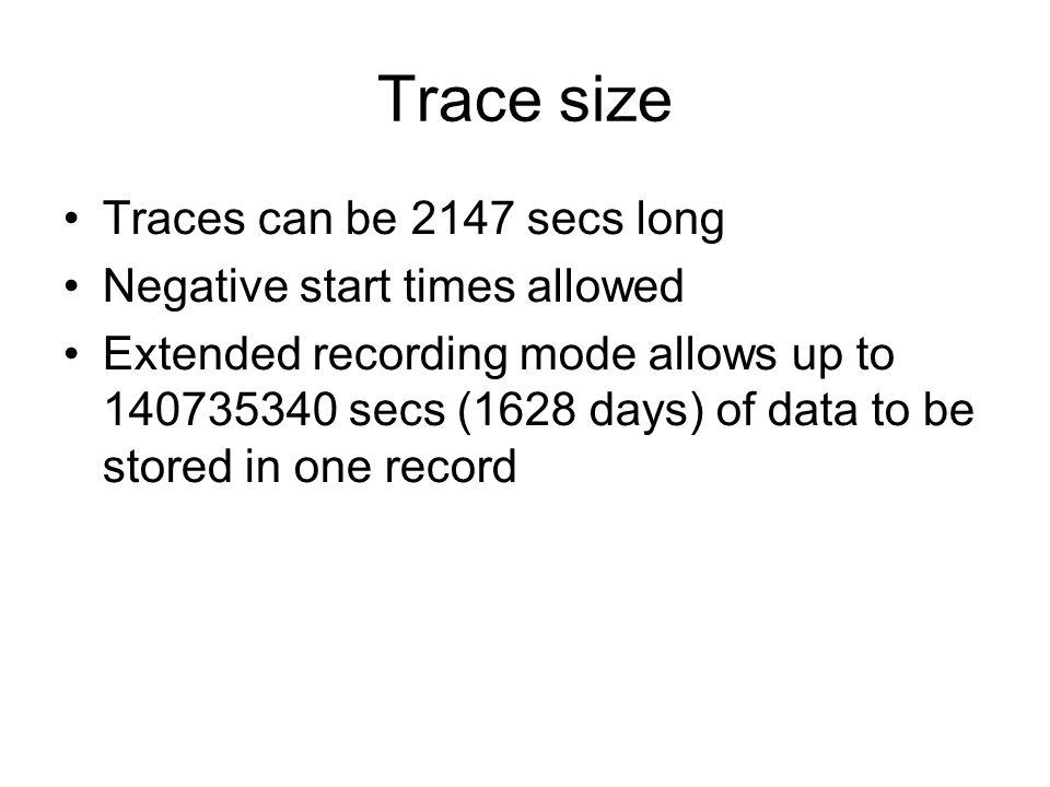 Trace size Traces can be 2147 secs long Negative start times allowed