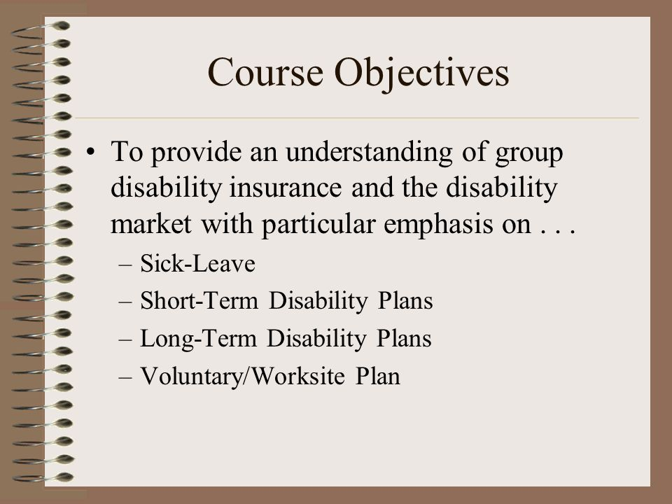 Course Objectives To provide an understanding of group disability insurance and the disability market with particular emphasis on