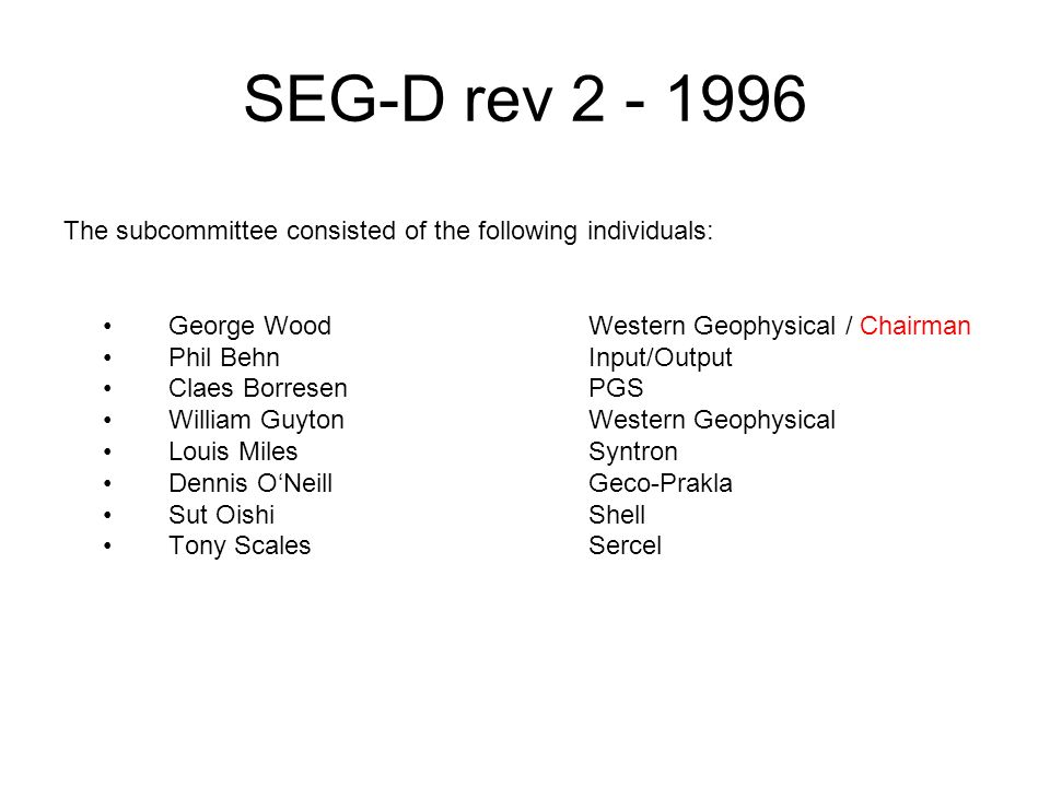 SEG-D rev 2 - 1996 The subcommittee consisted of the following individuals: • George Wood Western Geophysical / Chairman.