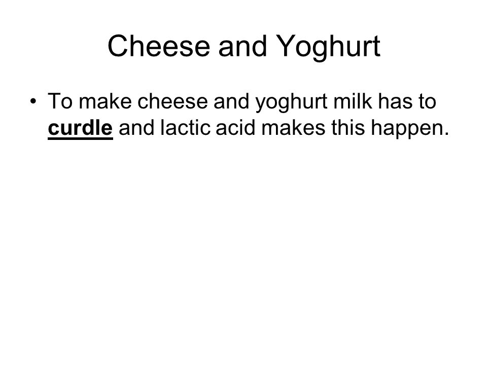 Cheese and Yoghurt To make cheese and yoghurt milk has to curdle and lactic acid makes this happen.