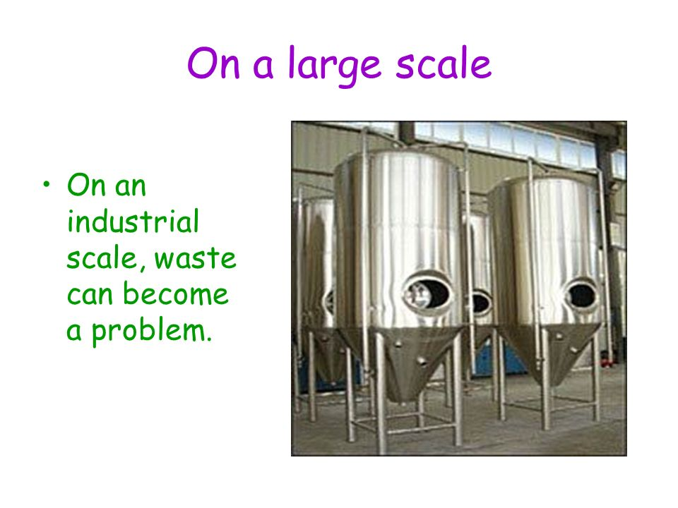 On a large scale On an industrial scale, waste can become a problem.
