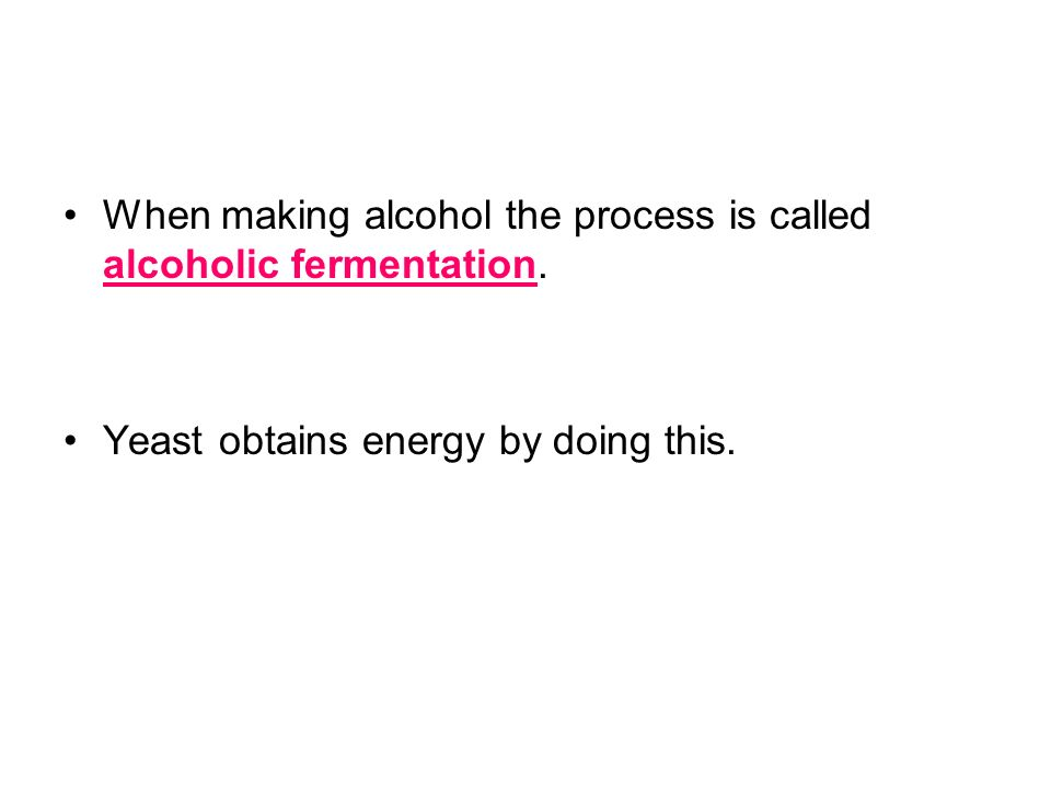 When making alcohol the process is called alcoholic fermentation.