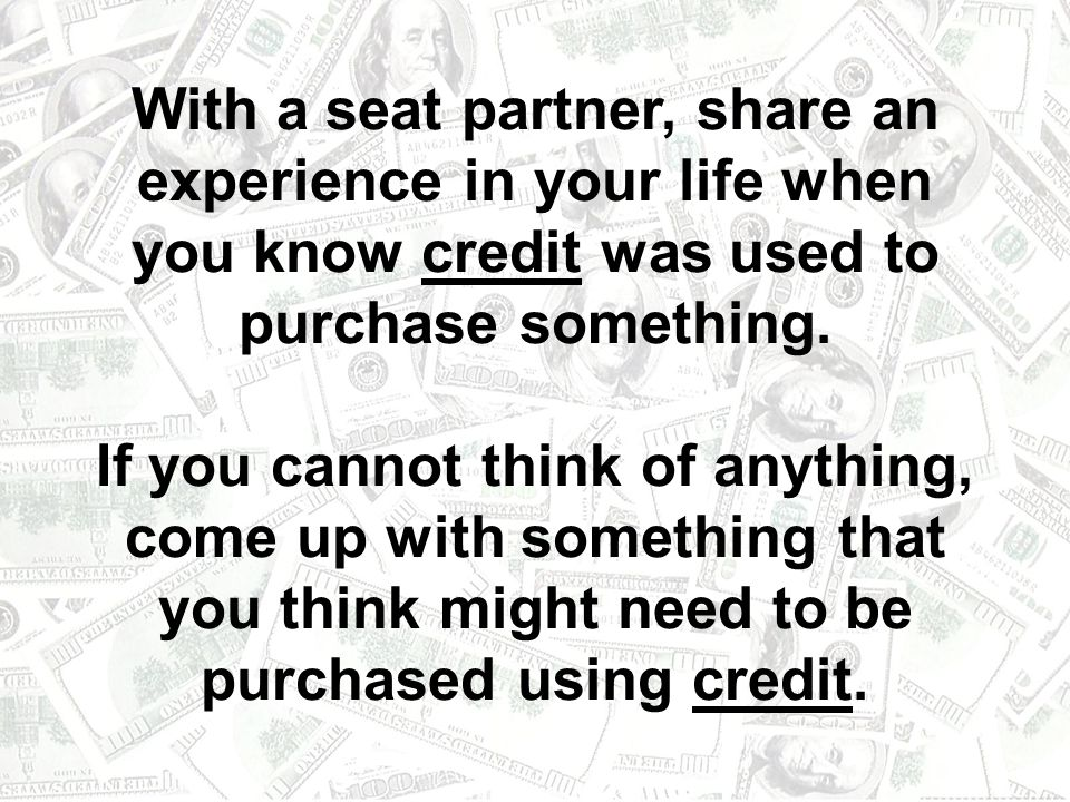 With a seat partner, share an experience in your life when you know credit was used to purchase something.