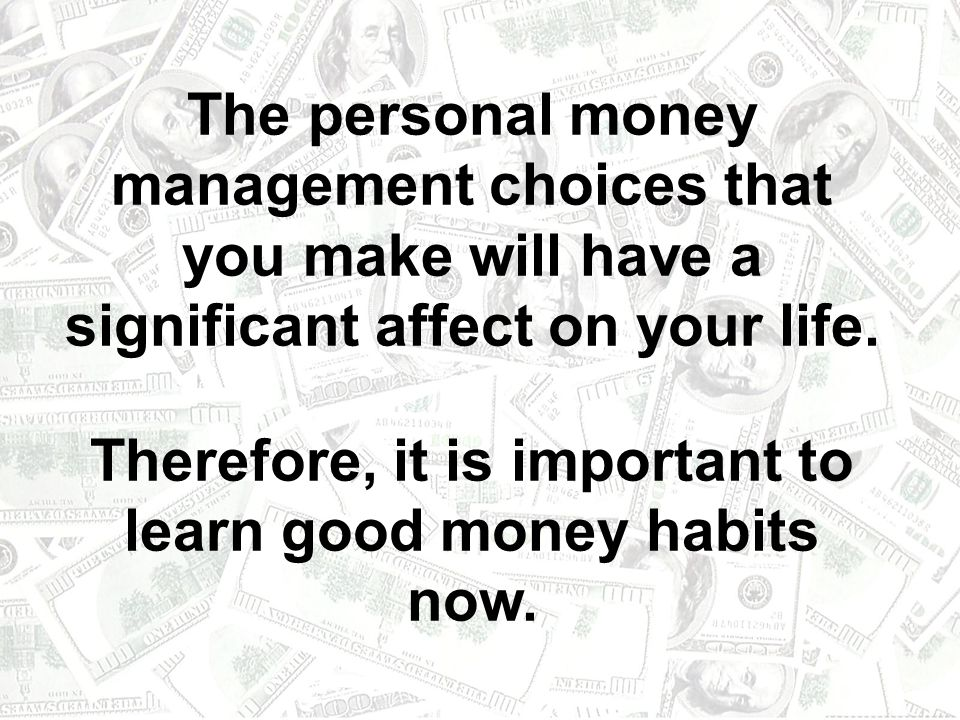 The personal money management choices that you make will have a significant affect on your life.