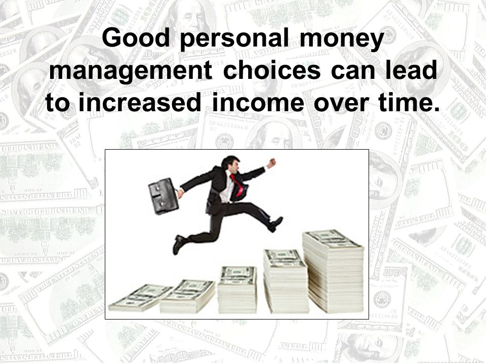 Good personal money management choices can lead to increased income over time.