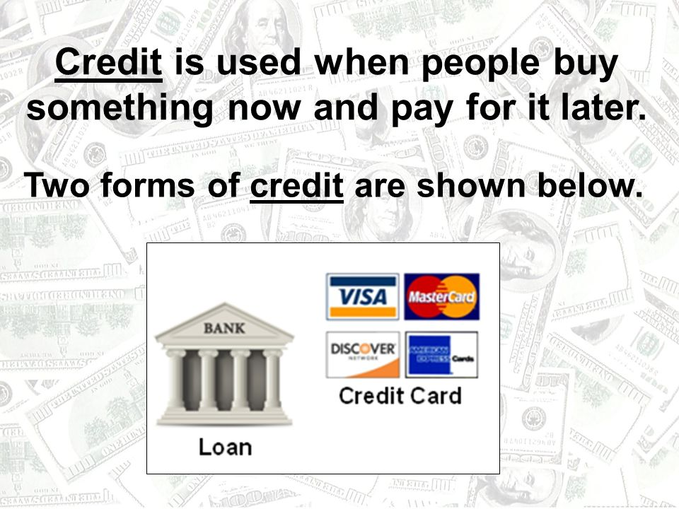 Credit is used when people buy something now and pay for it later.