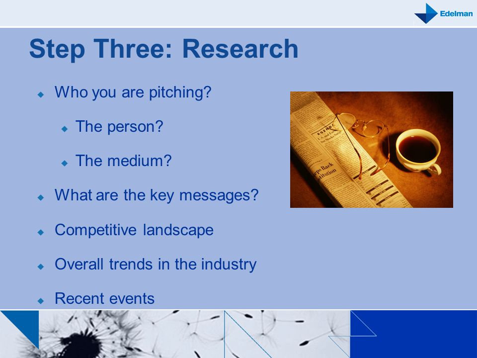 Step Three: Research Who you are pitching The person The medium