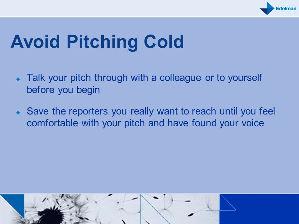 Avoid Pitching Cold Talk your pitch through with a colleague or to yourself before you begin.