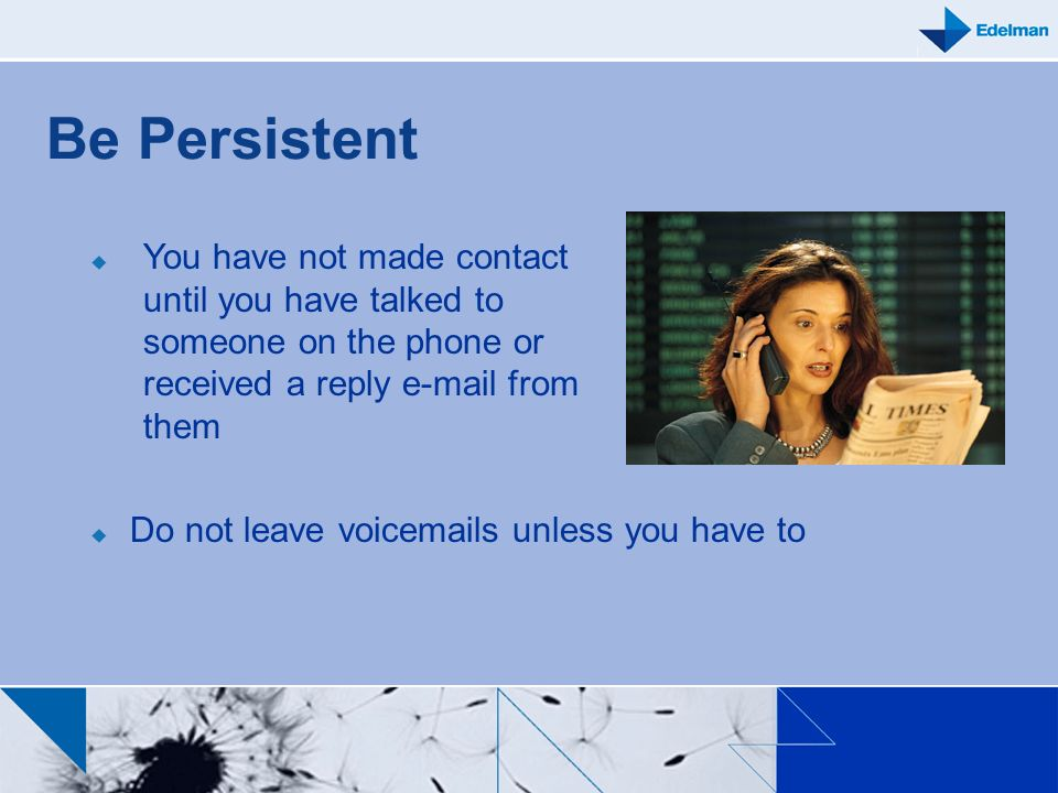 Be PersistentYou have not made contact until you have talked to someone on the phone or received a reply e-mail from them.