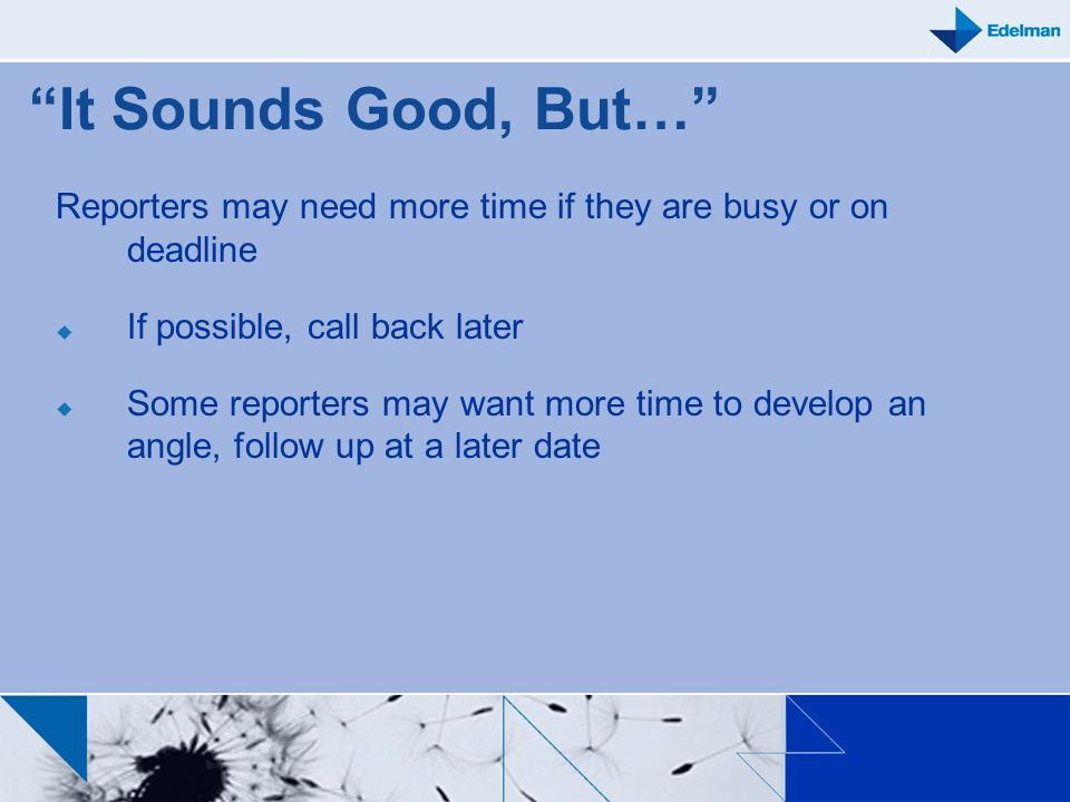 It Sounds Good, But… Reporters may need more time if they are busy or on deadline. If possible, call back later.