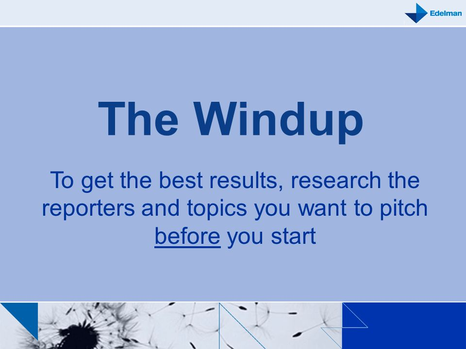 The Windup To get the best results, research the reporters and topics you want to pitch before you start.