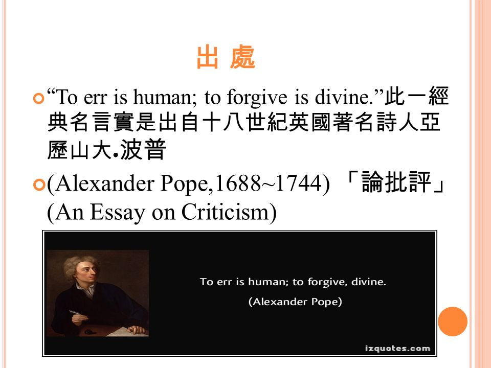 "to err is human to forgive is divine "" 教師 陳靜子 ppt  出處 alexander pope 1688~1744 「論批評」 an essay 8 the famous poetry quote ""to err is human to forgive divine"