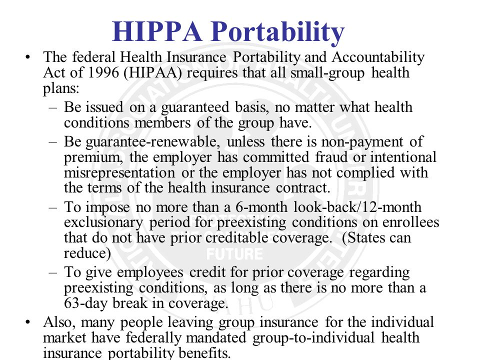 HIPPA Portability The federal Health Insurance Portability and Accountability Act of 1996 (HIPAA) requires that all small-group health plans: