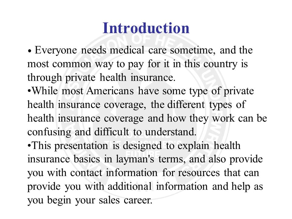 Introduction Everyone needs medical care sometime, and the most common way to pay for it in this country is through private health insurance.