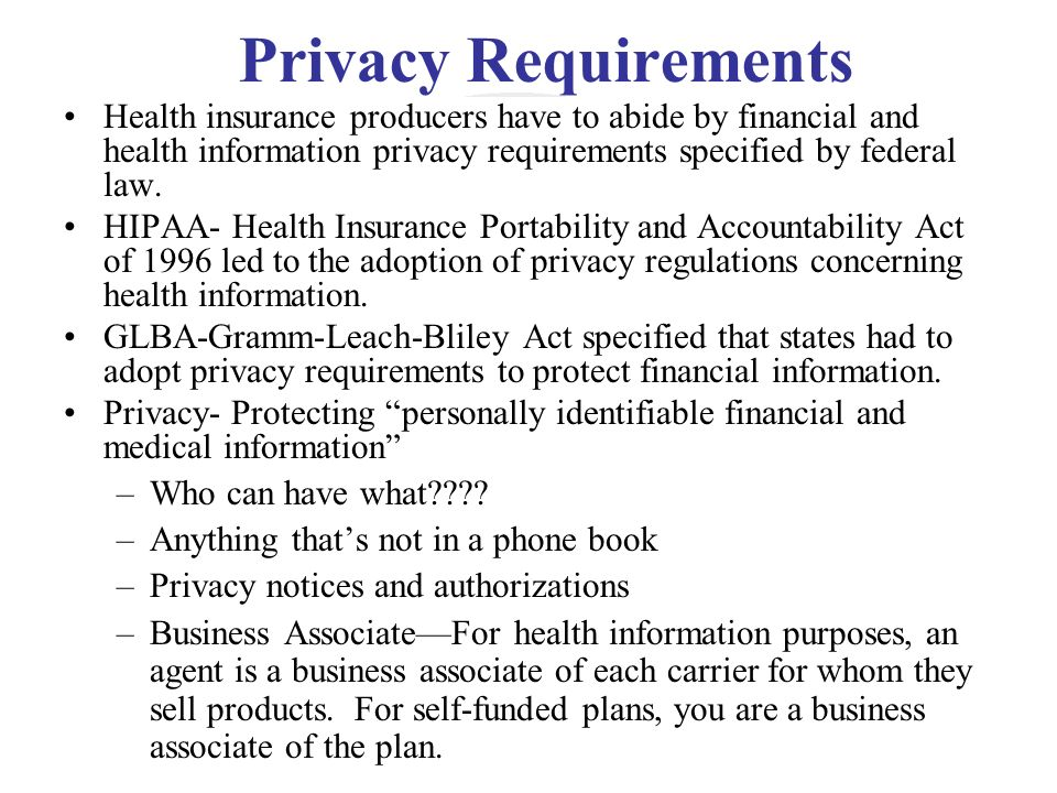 Privacy Requirements Health insurance producers have to abide by financial and health information privacy requirements specified by federal law.