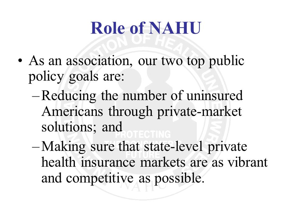 Role of NAHU As an association, our two top public policy goals are:
