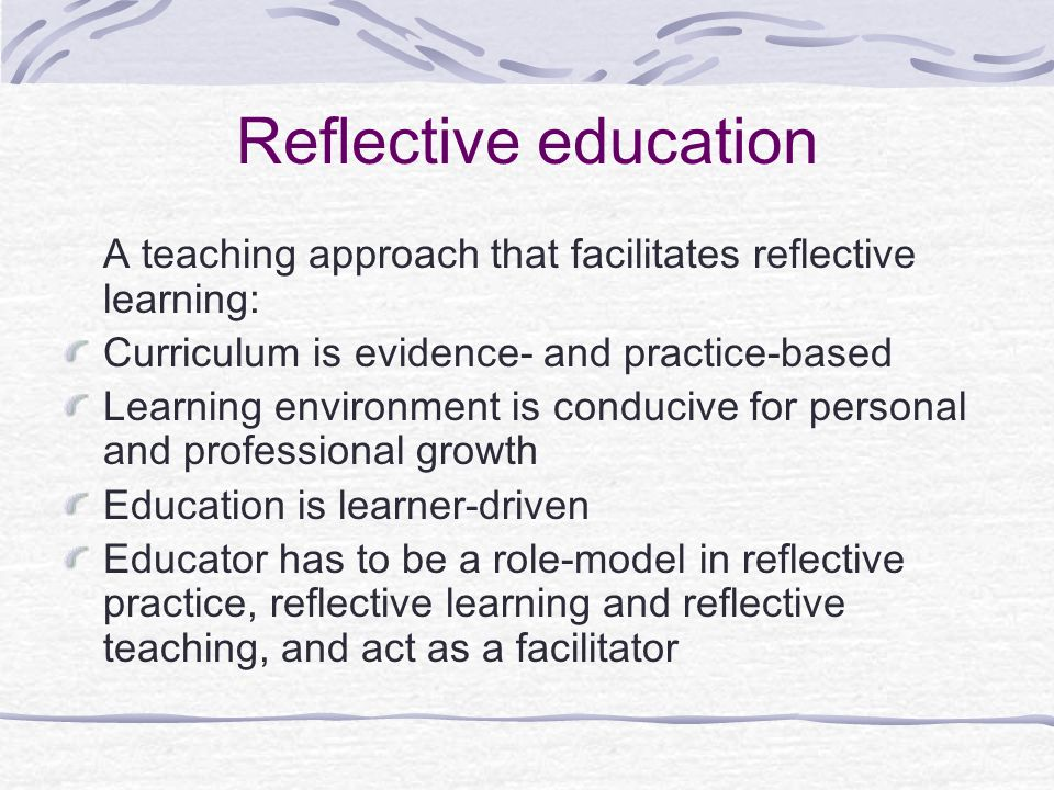 Reflective education A teaching approach that facilitates reflective learning: Curriculum is evidence- and practice-based.