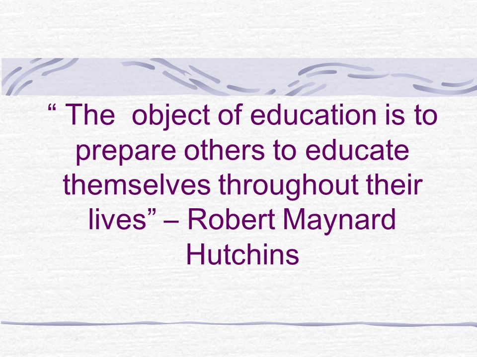 The object of education is to prepare others to educate themselves throughout their lives – Robert Maynard Hutchins