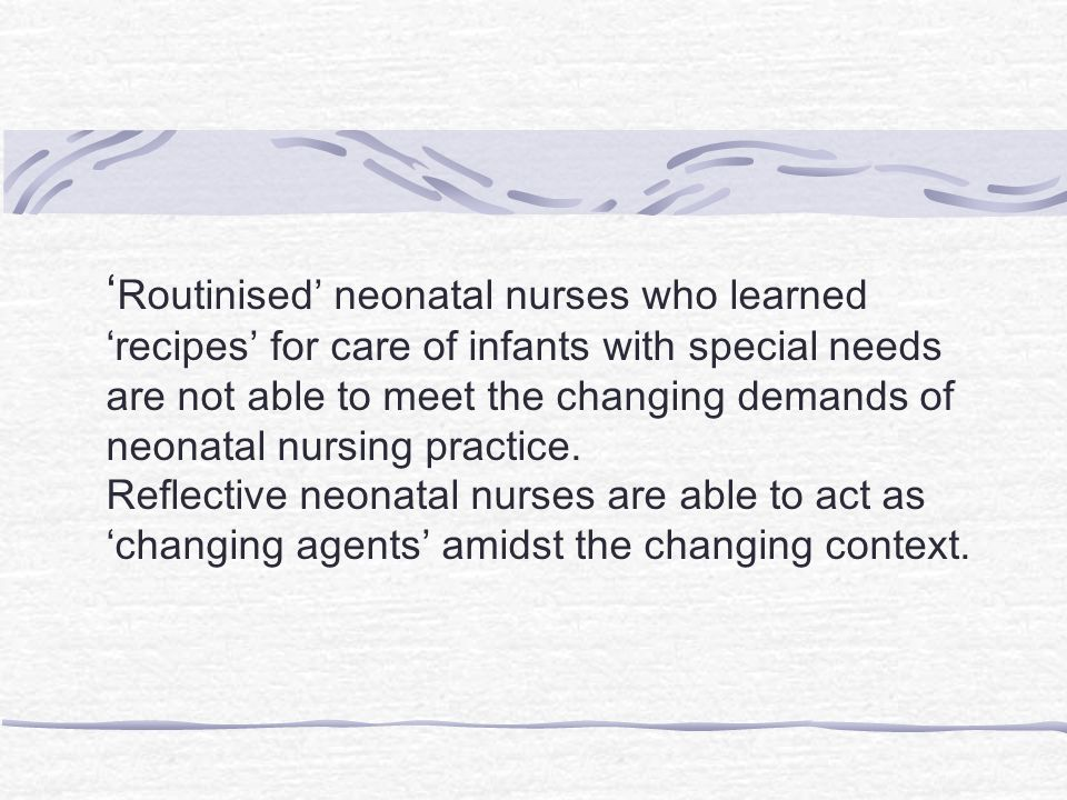 'Routinised' neonatal nurses who learned 'recipes' for care of infants with special needs are not able to meet the changing demands of neonatal nursing practice.