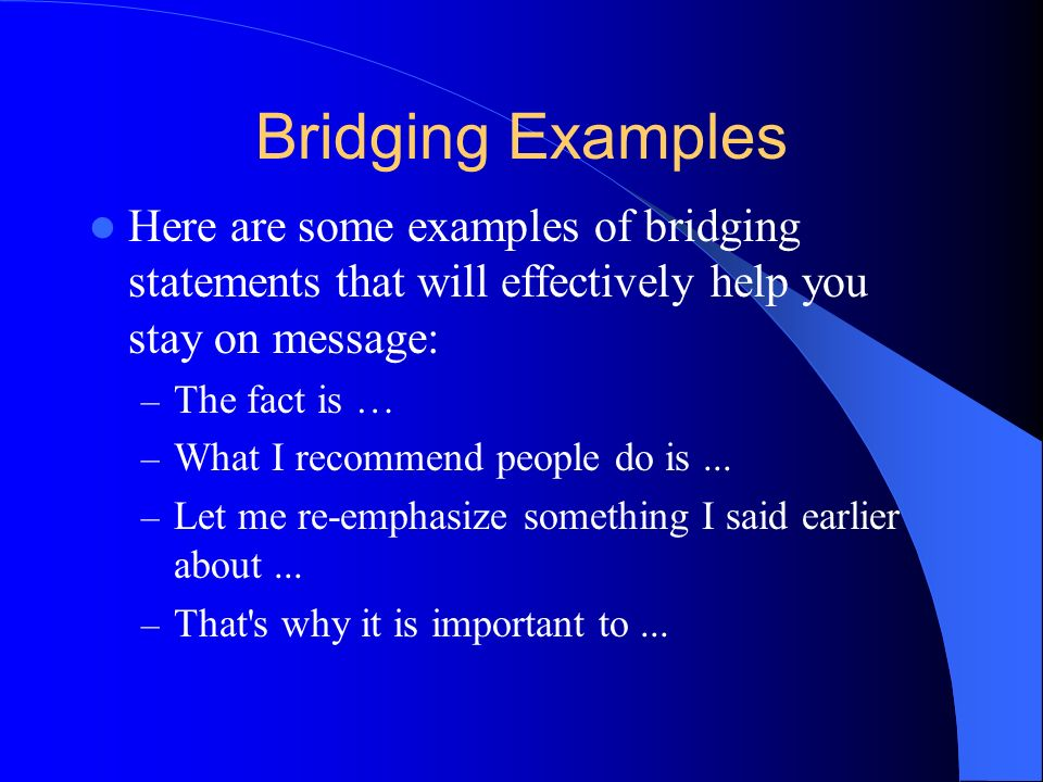Bridging Examples Here are some examples of bridging statements that will effectively help you stay on message: