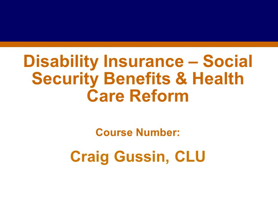 Disability Insurance – Social Security Benefits & Health Care Reform Course Number: Craig Gussin, CLU