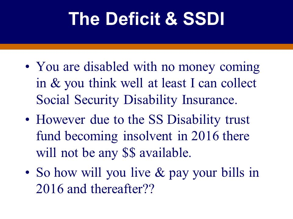 The Deficit & SSDI You are disabled with no money coming in & you think well at least I can collect Social Security Disability Insurance.