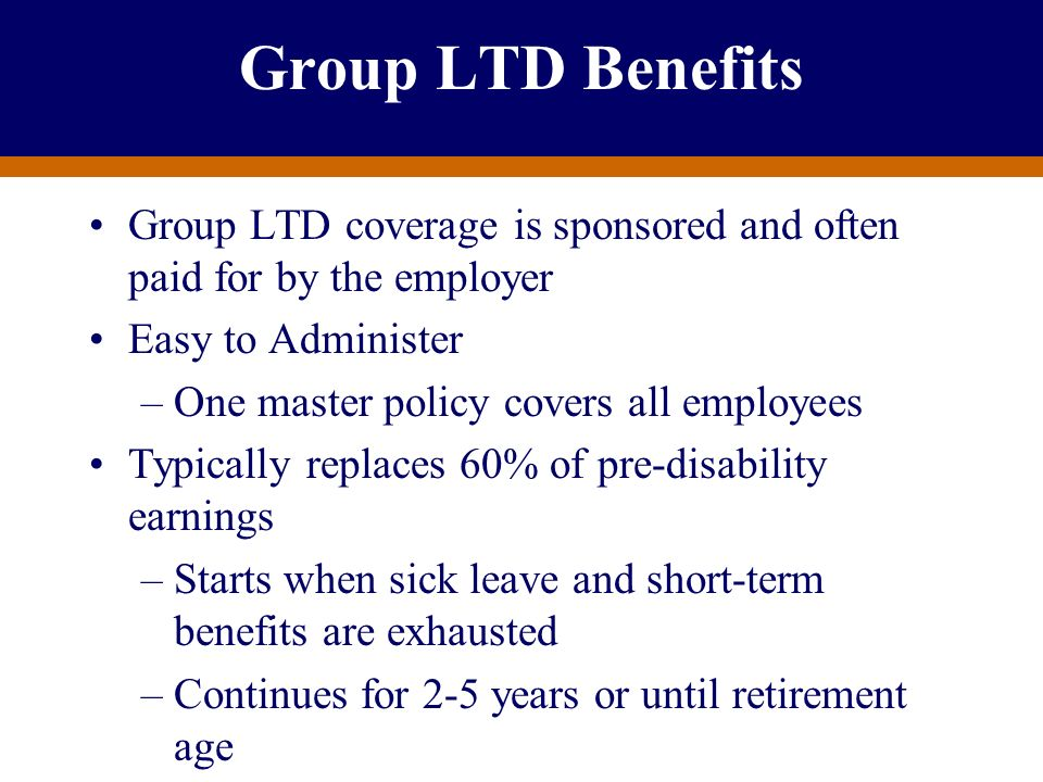 Group LTD Benefits Group LTD coverage is sponsored and often paid for by the employer. Easy to Administer.