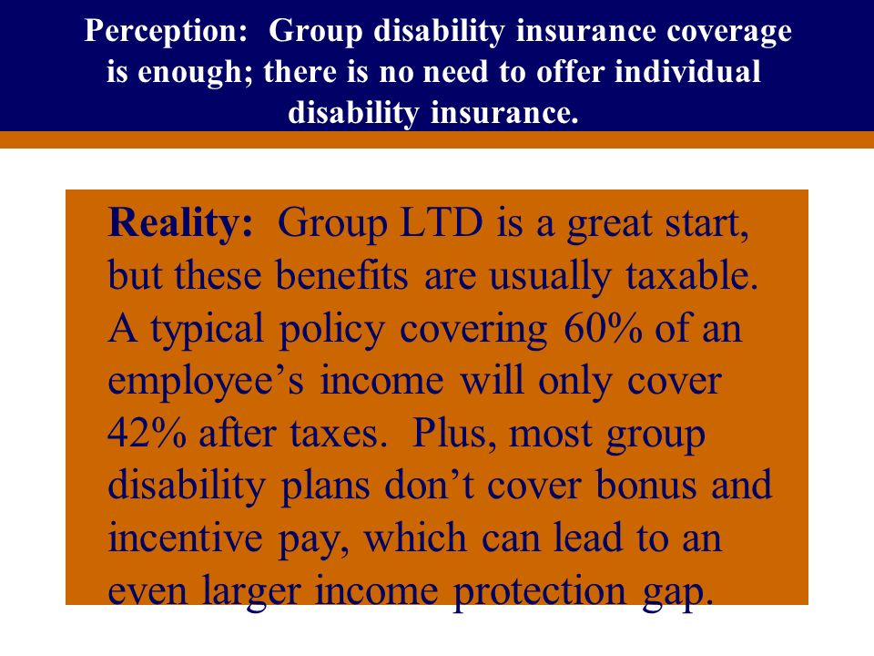 Perception: Group disability insurance coverage is enough; there is no need to offer individual disability insurance.
