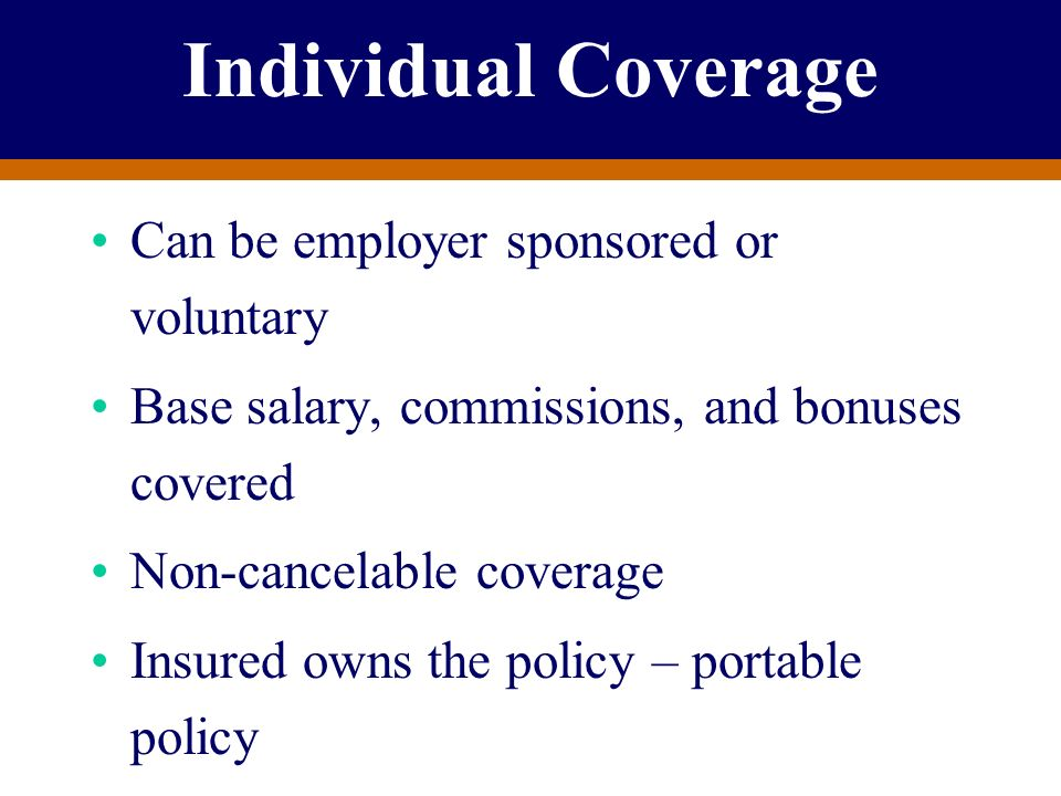 Individual Coverage Can be employer sponsored or voluntary