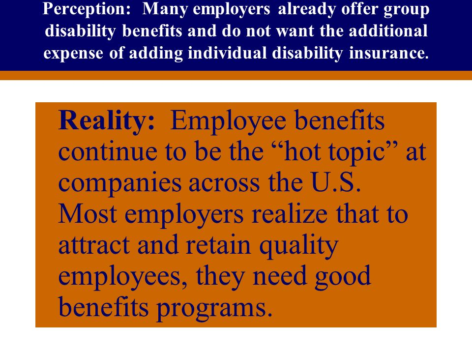 Perception: Many employers already offer group disability benefits and do not want the additional expense of adding individual disability insurance.