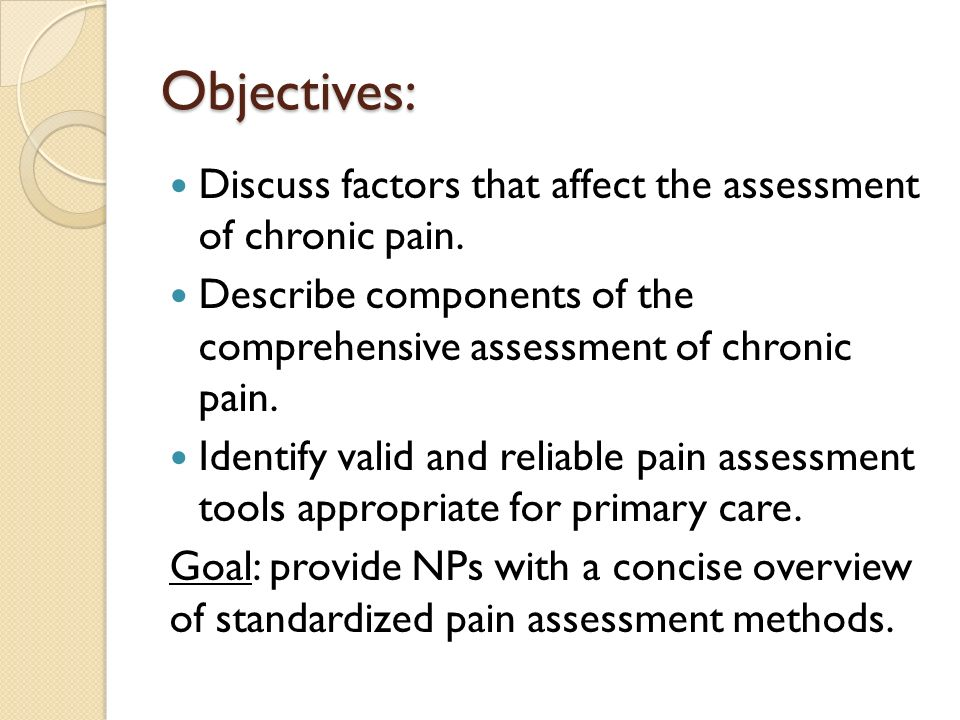 Objectives: Discuss factors that affect the assessment of chronic pain. Describe components of the comprehensive assessment of chronic pain.