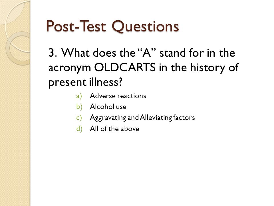 Post-Test Questions 3. What does the A stand for in the acronym OLDCARTS in the history of present illness