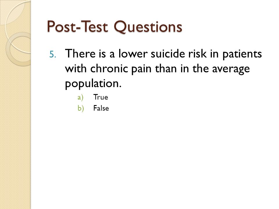 Post-Test Questions There is a lower suicide risk in patients with chronic pain than in the average population.