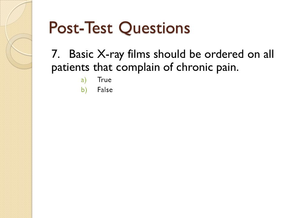 Post-Test Questions 7. Basic X-ray films should be ordered on all patients that complain of chronic pain.